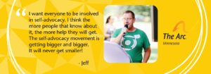 "A banner with a yellow background. In the banner is a photo of Jeff, a White man in a green shirt. He is standing at a podium and speaking into a microphone. Next to his photo is the quote, ""I want everyone to be involved in self-advocacy. I think the more people that know about it, the more help they will get. The self-advocacy movement is getting bigger and bigger. It will never get smaller!"" Also on the banner is The Arc Minnesota's logo."