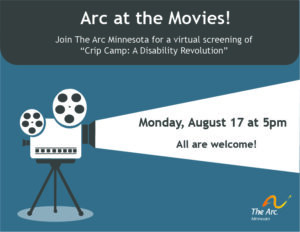 """Image description: A blue background with an old fashioned film projector. The projector's spotlight is shining on the words """"Monday, August 17 at 5pm All Are Welcome!"""" Text at the top reads, """"Arc at the Movies! Join The Arc Minnesota for a virtual screening of 'Crip Camp: A Disability Revolution'"""""""