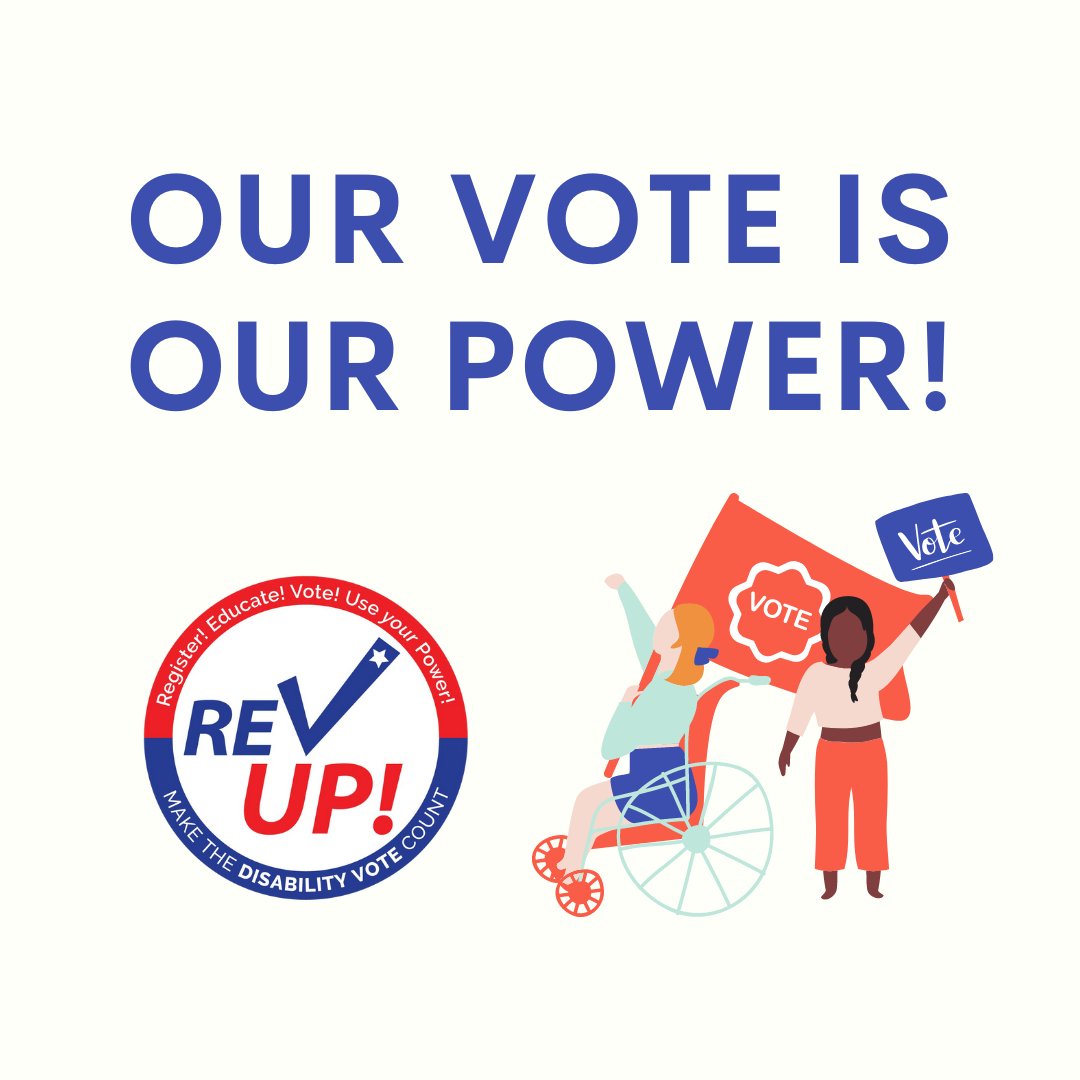 """Offf-white square graphic with large, all-caps blue text saying """"Our vote is our power!"""" Below is the white, blue, and red logo for the National Disability Voter Registration Week. On the bottom are the REV UP logo on the left and an illustration of a white blond adult in a wheelchair and a young black girl with a braid, marching with signs that say vote."""